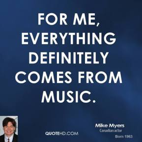 For me, everything definitely comes from music.