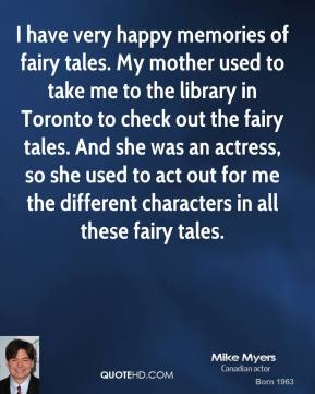 Mike Myers - I have very happy memories of fairy tales. My mother used to take me to the library in Toronto to check out the fairy tales. And she was an actress, so she used to act out for me the different characters in all these fairy tales.