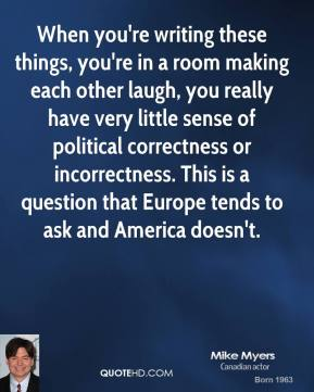 Mike Myers - When you're writing these things, you're in a room making each other laugh, you really have very little sense of political correctness or incorrectness. This is a question that Europe tends to ask and America doesn't.