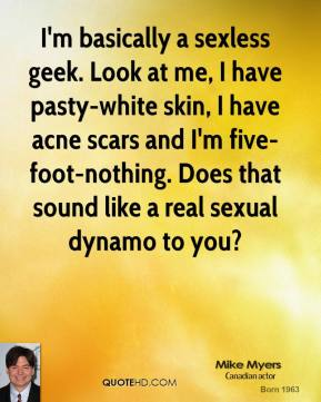 Mike Myers  - I'm basically a sexless geek. Look at me, I have pasty-white skin, I have acne scars and I'm five-foot-nothing. Does that sound like a real sexual dynamo to you?