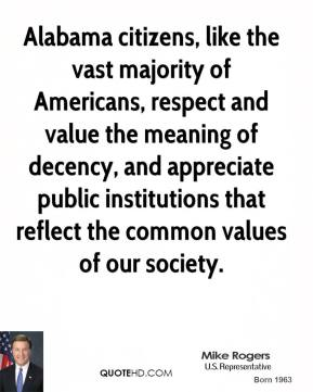 Mike Rogers - Alabama citizens, like the vast majority of Americans, respect and value the meaning of decency, and appreciate public institutions that reflect the common values of our society.
