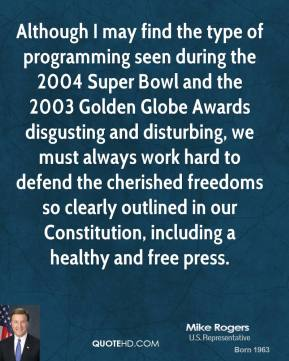 Mike Rogers - Although I may find the type of programming seen during the 2004 Super Bowl and the 2003 Golden Globe Awards disgusting and disturbing, we must always work hard to defend the cherished freedoms so clearly outlined in our Constitution, including a healthy and free press.