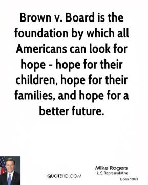 Brown v. Board is the foundation by which all Americans can look for hope - hope for their children, hope for their families, and hope for a better future.