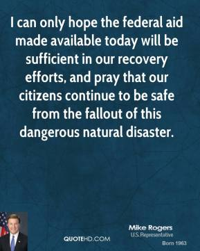 Mike Rogers - I can only hope the federal aid made available today will be sufficient in our recovery efforts, and pray that our citizens continue to be safe from the fallout of this dangerous natural disaster.