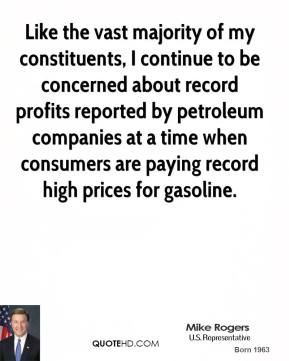 Mike Rogers - Like the vast majority of my constituents, I continue to be concerned about record profits reported by petroleum companies at a time when consumers are paying record high prices for gasoline.