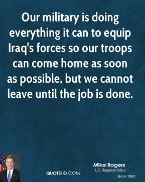Our military is doing everything it can to equip Iraq's forces so our troops can come home as soon as possible, but we cannot leave until the job is done.