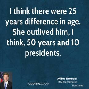 Mike Rogers  - I think there were 25 years difference in age. She outlived him, I think, 50 years and 10 presidents.