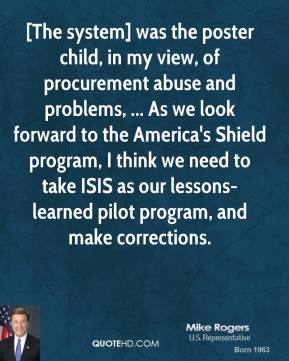 [The system] was the poster child, in my view, of procurement abuse and problems, ... As we look forward to the America's Shield program, I think we need to take ISIS as our lessons-learned pilot program, and make corrections.