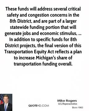 These funds will address several critical safety and congestion concerns in the 8th District, and are part of a larger statewide funding portion that will generate jobs and economic stimulus, ... In addition to specific funds for 8th District projects, the final version of this Transportation Equity Act reflects a plan to increase Michigan's share of transportation funding overall.