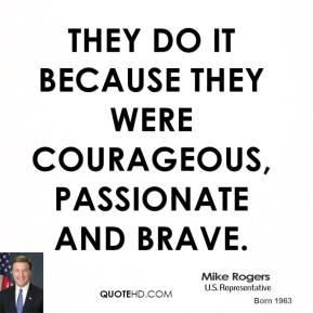 they do it because they were courageous, passionate and brave.