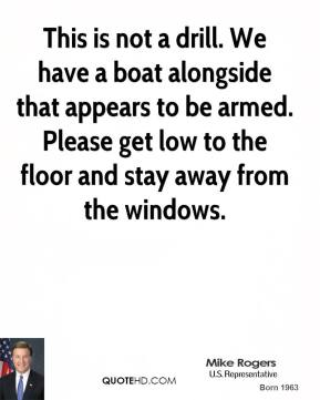 Mike Rogers  - This is not a drill. We have a boat alongside that appears to be armed. Please get low to the floor and stay away from the windows.