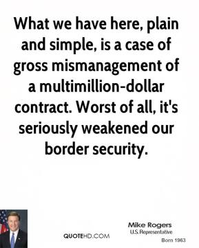 What we have here, plain and simple, is a case of gross mismanagement of a multimillion-dollar contract. Worst of all, it's seriously weakened our border security.