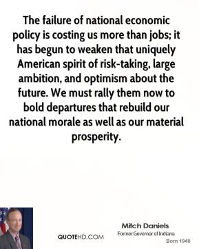 Mitch Daniels - The failure of national economic policy is costing us more than jobs; it has begun to weaken that uniquely American spirit of risk-taking, large ambition, and optimism about the future. We must rally them now to bold departures that rebuild our national morale as well as our material prosperity.