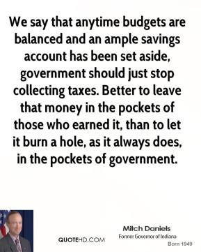 We say that anytime budgets are balanced and an ample savings account has been set aside, government should just stop collecting taxes. Better to leave that money in the pockets of those who earned it, than to let it burn a hole, as it always does, in the pockets of government.