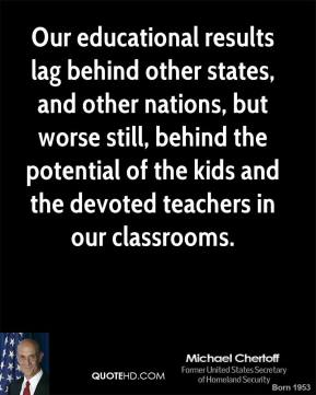 Mitch Daniels - Our educational results lag behind other states, and other nations, but worse still, behind the potential of the kids and the devoted teachers in our classrooms.