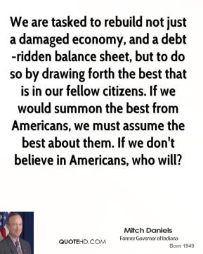 Mitch Daniels - We are tasked to rebuild not just a damaged economy, and a debt-ridden balance sheet, but to do so by drawing forth the best that is in our fellow citizens. If we would summon the best from Americans, we must assume the best about them. If we don't believe in Americans, who will?