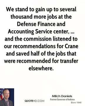 We stand to gain up to several thousand more jobs at the Defense Finance and Accounting Service center, ... and the commission listened to our recommendations for Crane and saved half of the jobs that were recommended for transfer elsewhere.