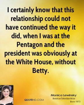 Monica Lewinsky - I certainly know that this relationship could not have continued the way it did, when I was at the Pentagon and the president was obviously at the White House, without Betty.