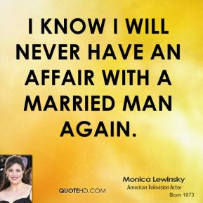 Monica Lewinsky - I know I will never have an affair with a married man again.