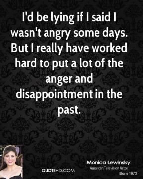 Monica Lewinsky - I'd be lying if I said I wasn't angry some days. But I really have worked hard to put a lot of the anger and disappointment in the past.
