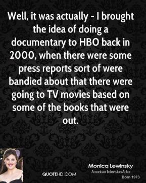 Monica Lewinsky - Well, it was actually - I brought the idea of doing a documentary to HBO back in 2000, when there were some press reports sort of were bandied about that there were going to TV movies based on some of the books that were out.