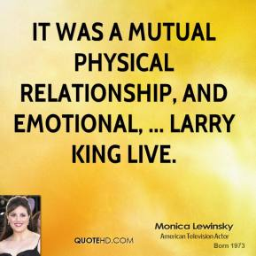 Monica Lewinsky  - It was a mutual physical relationship, and emotional, ... Larry King Live.