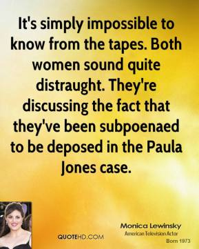 Monica Lewinsky  - It's simply impossible to know from the tapes. Both women sound quite distraught. They're discussing the fact that they've been subpoenaed to be deposed in the Paula Jones case.