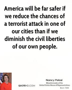 America will be far safer if we reduce the chances of a terrorist attack in one of our cities than if we diminish the civil liberties of our own people.