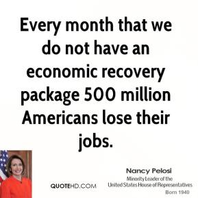 Every month that we do not have an economic recovery package 500 million Americans lose their jobs.