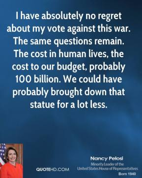 I have absolutely no regret about my vote against this war. The same questions remain. The cost in human lives, the cost to our budget, probably 100 billion. We could have probably brought down that statue for a lot less.