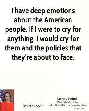 I have deep emotions about the American people. If I were to cry for anything, I would cry for them and the policies that they're about to face.