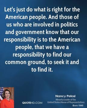 Let's just do what is right for the American people. And those of us who are involved in politics and government know that our responsibility is to the American people, that we have a responsibility to find our common ground, to seek it and to find it.