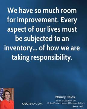 We have so much room for improvement. Every aspect of our lives must be subjected to an inventory... of how we are taking responsibility.