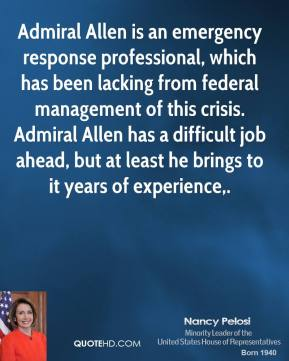 Nancy Pelosi  - Admiral Allen is an emergency response professional, which has been lacking from federal management of this crisis. Admiral Allen has a difficult job ahead, but at least he brings to it years of experience.