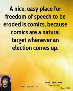 Neil Gaiman - A nice, easy place for freedom of speech to be eroded is comics, because comics are a natural target whenever an election comes up.
