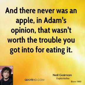 Neil Gaiman - And there never was an apple, in Adam's opinion, that wasn't worth the trouble you got into for eating it.