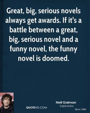 Neil Gaiman - Great, big, serious novels always get awards. If it's a battle between a great, big, serious novel and a funny novel, the funny novel is doomed.