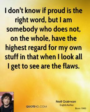 Neil Gaiman - I don't know if proud is the right word, but I am somebody who does not, on the whole, have the highest regard for my own stuff in that when I look all I get to see are the flaws.
