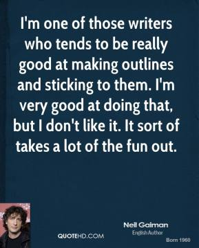 Neil Gaiman - I'm one of those writers who tends to be really good at making outlines and sticking to them. I'm very good at doing that, but I don't like it. It sort of takes a lot of the fun out.