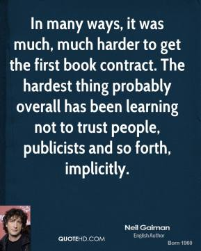 In many ways, it was much, much harder to get the first book contract. The hardest thing probably overall has been learning not to trust people, publicists and so forth, implicitly.