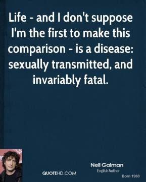 Life - and I don't suppose I'm the first to make this comparison - is a disease: sexually transmitted, and invariably fatal.