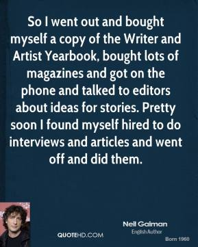 So I went out and bought myself a copy of the Writer and Artist Yearbook, bought lots of magazines and got on the phone and talked to editors about ideas for stories. Pretty soon I found myself hired to do interviews and articles and went off and did them.
