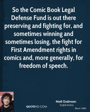 Neil Gaiman - So the Comic Book Legal Defense Fund is out there preserving and fighting for, and sometimes winning and sometimes losing, the fight for First Amendment rights in comics and, more generally, for freedom of speech.