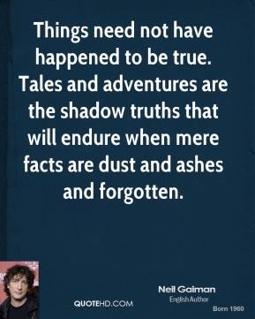 Things need not have happened to be true. Tales and adventures are the shadow truths that will endure when mere facts are dust and ashes and forgotten.
