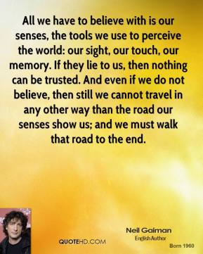 All we have to believe with is our senses, the tools we use to perceive the world: our sight, our touch, our memory. If they lie to us, then nothing can be trusted. And even if we do not believe, then still we cannot travel in any other way than the road our senses show us; and we must walk that road to the end.
