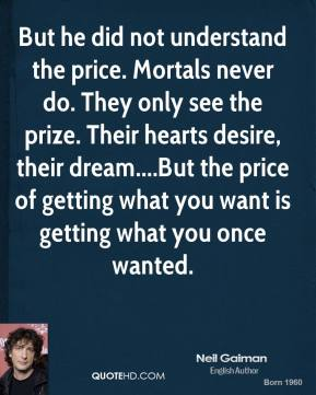 But he did not understand the price. Mortals never do. They only see the prize. Their hearts desire, their dream....But the price of getting what you want is getting what you once wanted.