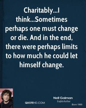 Charitably...I think...Sometimes perhaps one must change or die. And in the end, there were perhaps limits to how much he could let himself change.