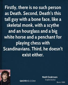 Neil Gaiman  - Firstly, there is no such person as Death. Second, Death's this tall guy with a bone face, like a skeletal monk, with a scythe and an hourglass and a big white horse and a penchant for playing chess with Scandinavians. Third, he doesn't exist either.