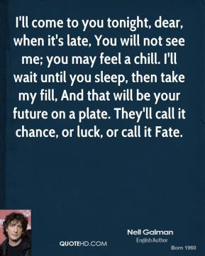 I'll come to you tonight, dear, when it's late, You will not see me; you may feel a chill. I'll wait until you sleep, then take my fill, And that will be your future on a plate. They'll call it chance, or luck, or call it Fate.