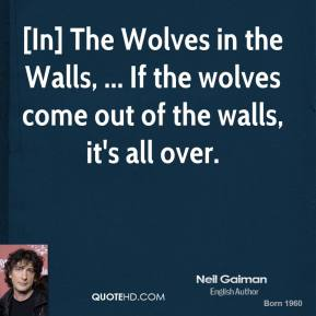 [In] The Wolves in the Walls, ... If the wolves come out of the walls, it's all over.